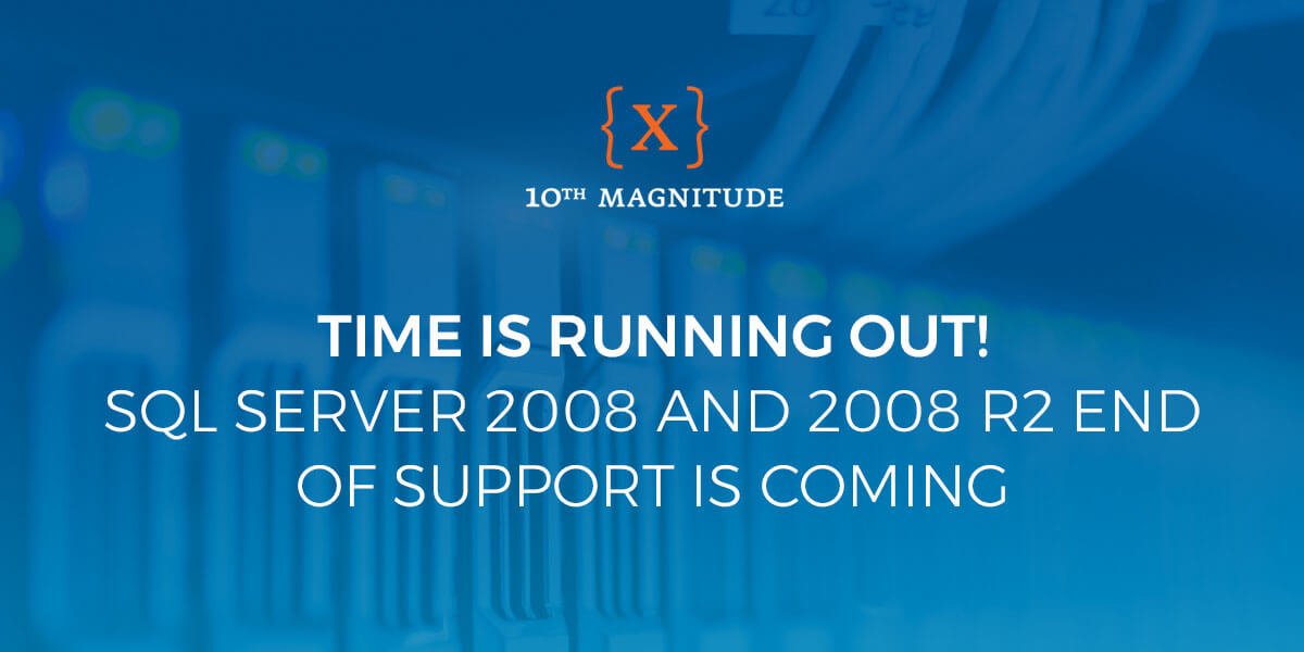 SQL Server 2008 and 2008 R2 end of support – 10th Magnitude