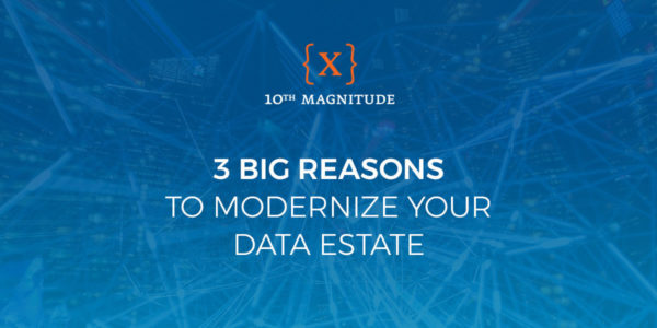 3 Big Reasons to Modernize Your Data Estate Today | 10th Magnitude