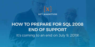 How to Prepare for SQL 2008 End of Support – 10th Magnitude {X}