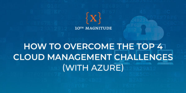 How to Overcome the Top 4 Cloud Management Challenges (with Azure) – 10th Magnitude