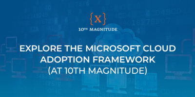 Explore the Microsoft Cloud Adoption Framework At 10th Magnitude